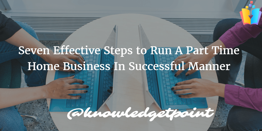 Seven Effective Steps to Run A Part Time Home Business In Successful Manner Image